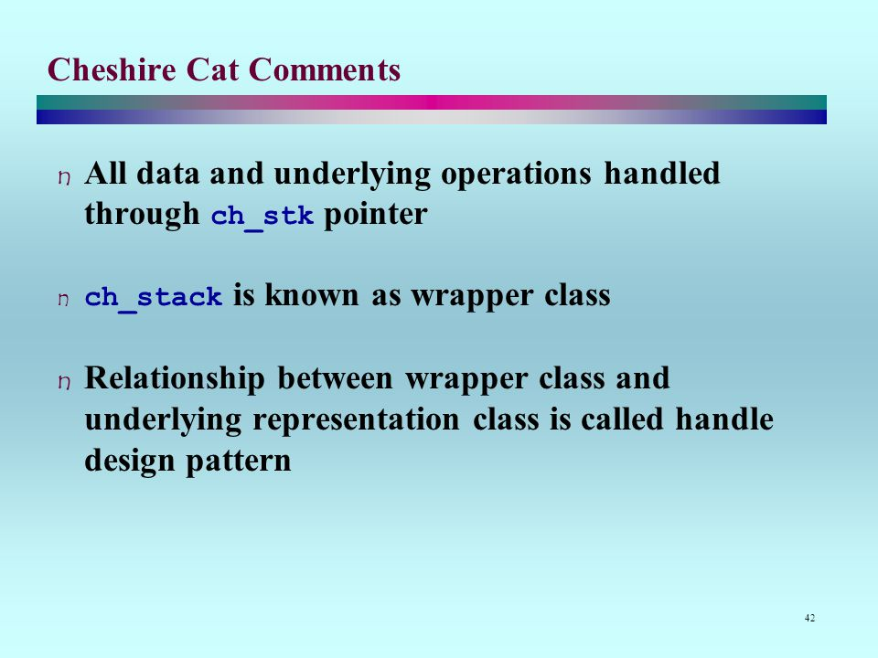 42 Cheshire Cat Comments All data and underlying operations handled through ch_stk pointer ch_stack is known as wrapper class Relationship between wrapper class and underlying representation class is called handle design pattern