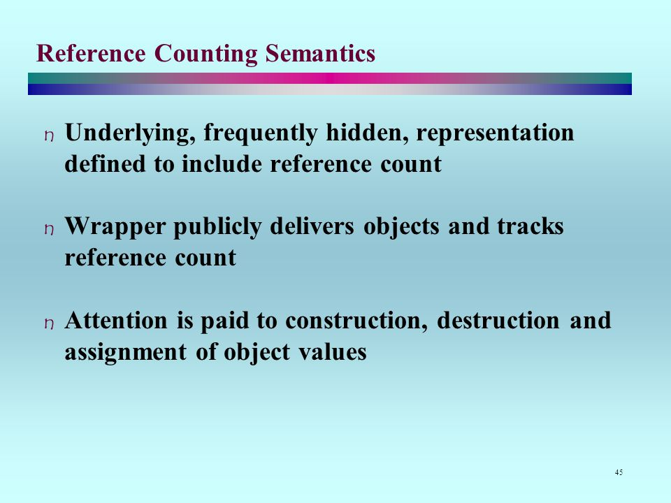 45 Reference Counting Semantics Underlying, frequently hidden, representation defined to include reference count Wrapper publicly delivers objects and tracks reference count Attention is paid to construction, destruction and assignment of object values
