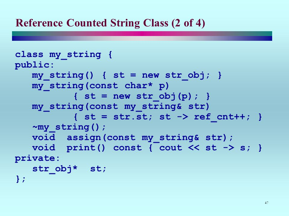 47 Reference Counted String Class (2 of 4) class my_string { public: my_string() { st = new str_obj; } my_string(const char* p) { st = new str_obj(p); } my_string(const my_string& str) { st = str.st; st -> ref_cnt++; } ~my_string(); void assign(const my_string& str); void print() const { cout s; } private: str_obj* st; };