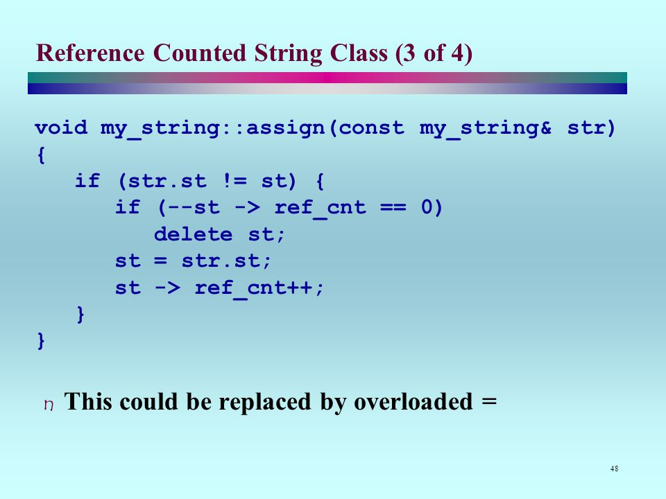 48 Reference Counted String Class (3 of 4) void my_string::assign(const my_string& str) { if (str.st != st) { if (--st -> ref_cnt == 0) delete st; st = str.st; st -> ref_cnt++; } This could be replaced by overloaded =