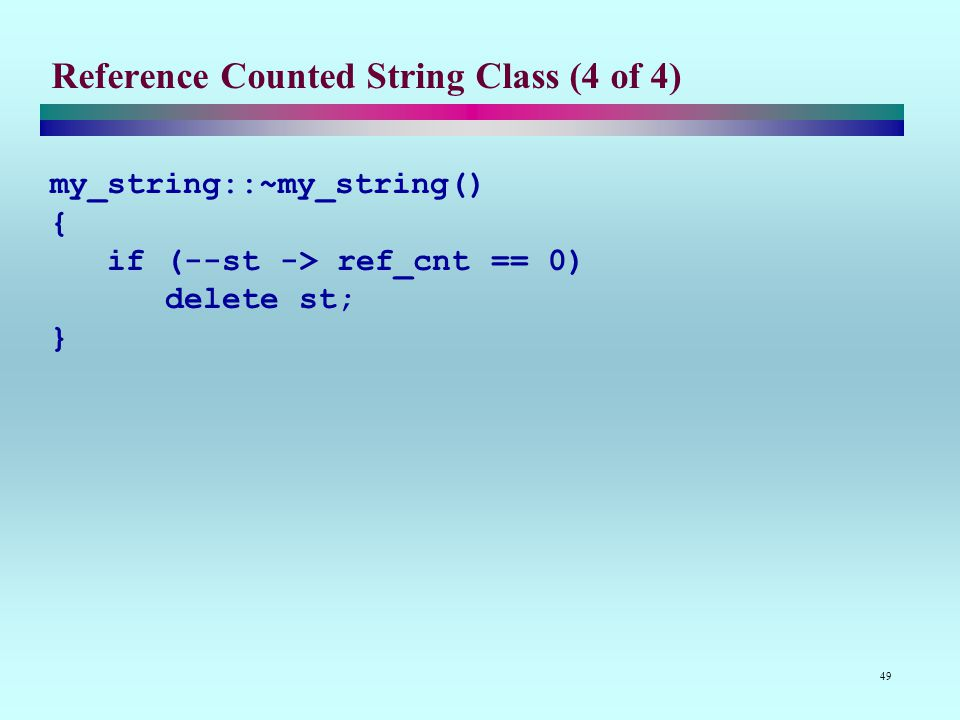 49 Reference Counted String Class (4 of 4) my_string::~my_string() { if (--st -> ref_cnt == 0) delete st; }