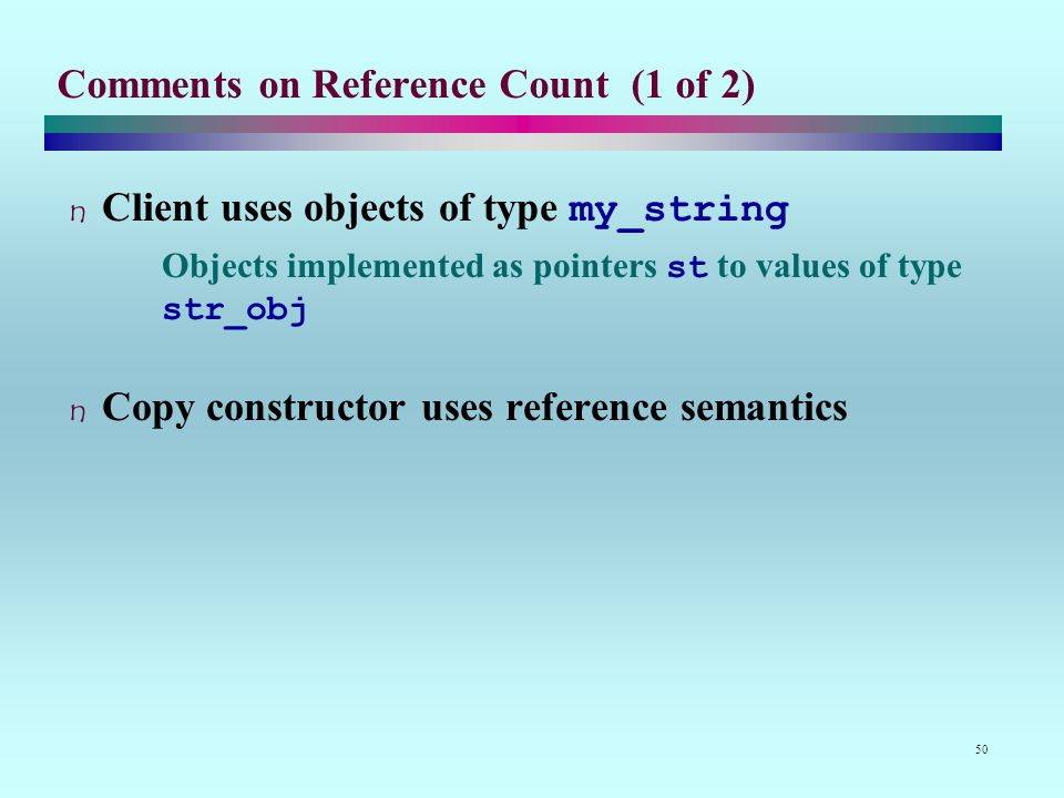 50 Comments on Reference Count (1 of 2) Client uses objects of type my_string Objects implemented as pointers st to values of type str_obj Copy constructor uses reference semantics