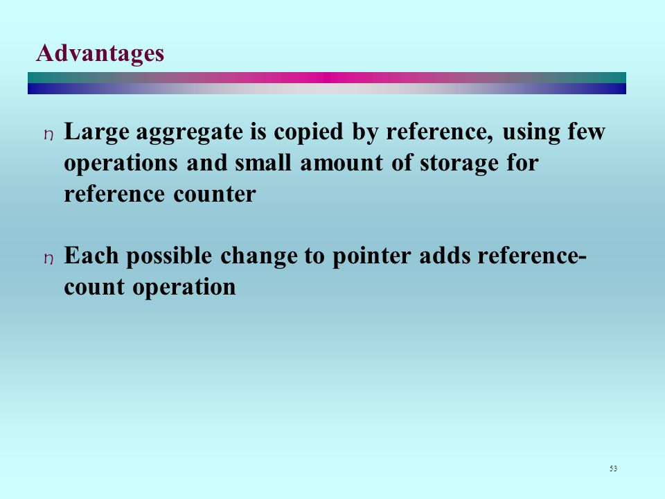 53 Advantages Large aggregate is copied by reference, using few operations and small amount of storage for reference counter Each possible change to pointer adds reference- count operation
