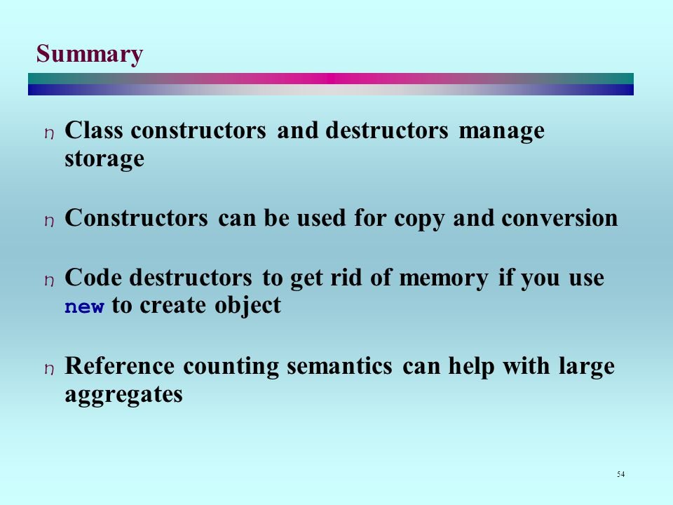54 Summary Class constructors and destructors manage storage Constructors can be used for copy and conversion Code destructors to get rid of memory if you use new to create object Reference counting semantics can help with large aggregates