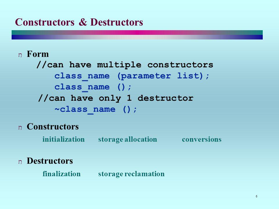 6 Constructors & Destructors Form //can have multiple constructors class_name (parameter list); class_name (); //can have only 1 destructor ~class_name (); Constructors initializationstorage allocationconversions Destructors finalizationstorage reclamation