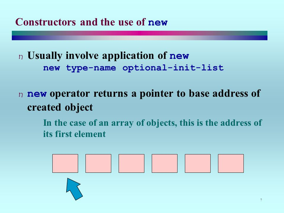 7 Constructors and the use of new Usually involve application of new new type-name optional-init-list new operator returns a pointer to base address of created object In the case of an array of objects, this is the address of its first element