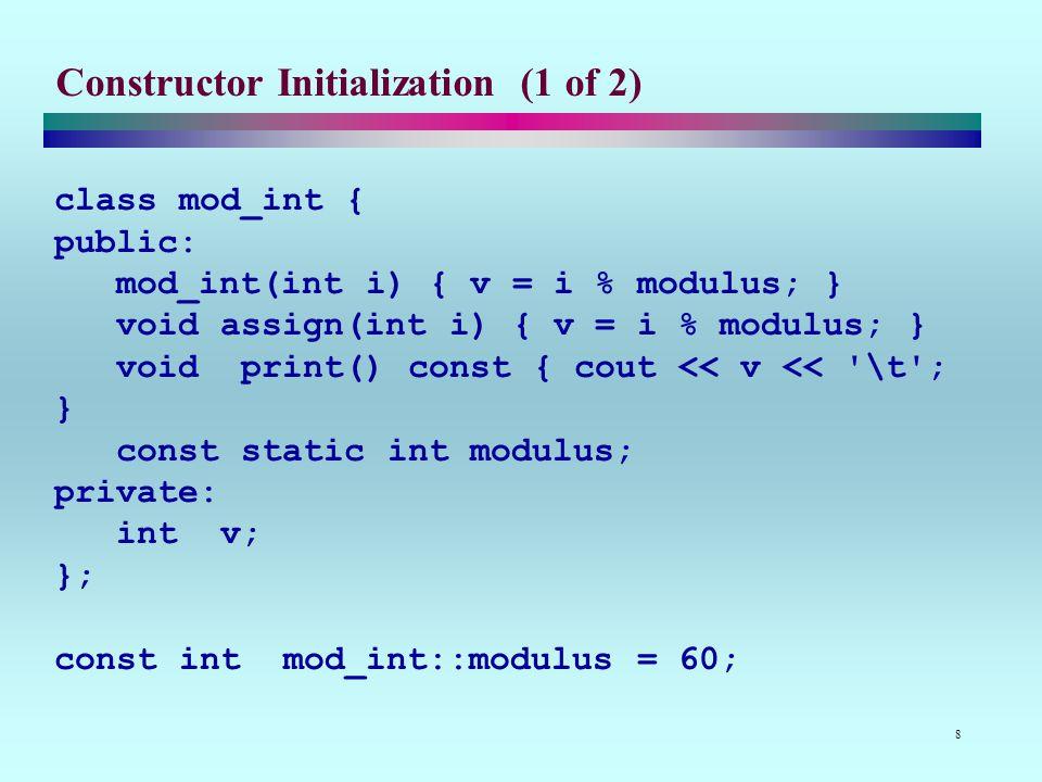 8 Constructor Initialization (1 of 2) class mod_int { public: mod_int(int i) { v = i % modulus; } void assign(int i) { v = i % modulus; } void print() const { cout << v << \t ; } const static int modulus; private: int v; }; const int mod_int::modulus = 60;