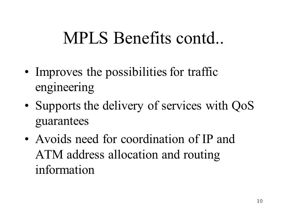 9 MPLS Benefits Comparing MPLS with existing IP core and IP/ATM technologies, MPLS has many advantages and benefits: The performance characteristics o