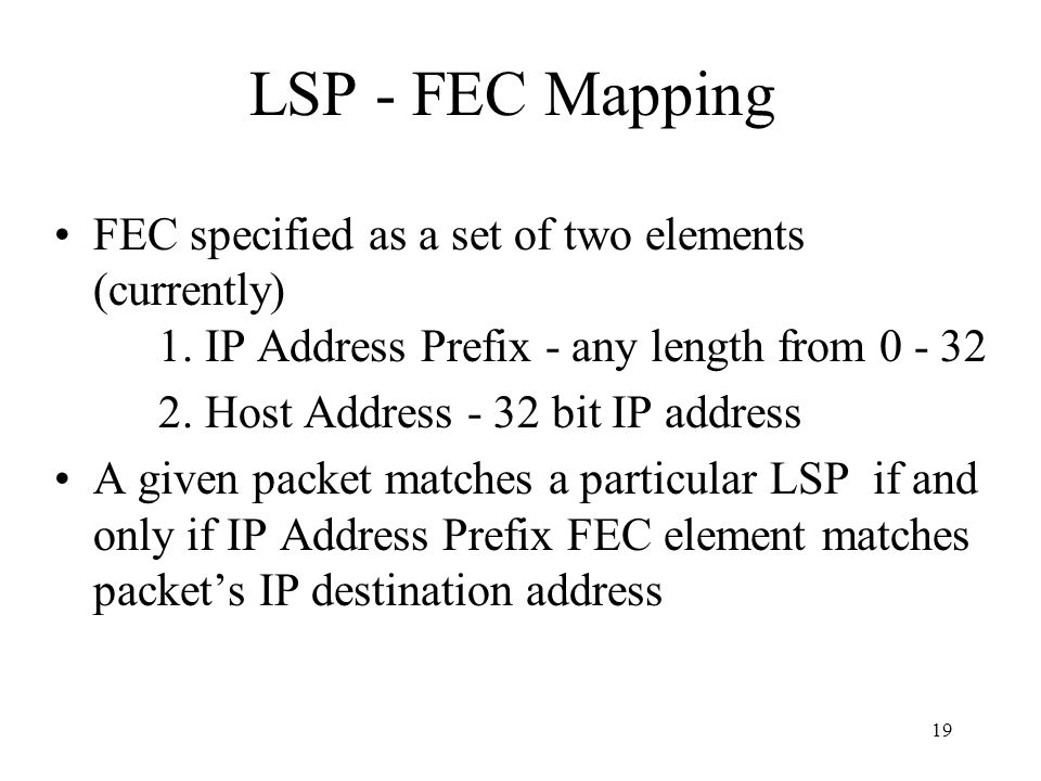 18 Forwarding Equivalence Class (FEC) Introduced in MPLS standards to denote packet forwarding classes Comprises traffic –to a particular destination