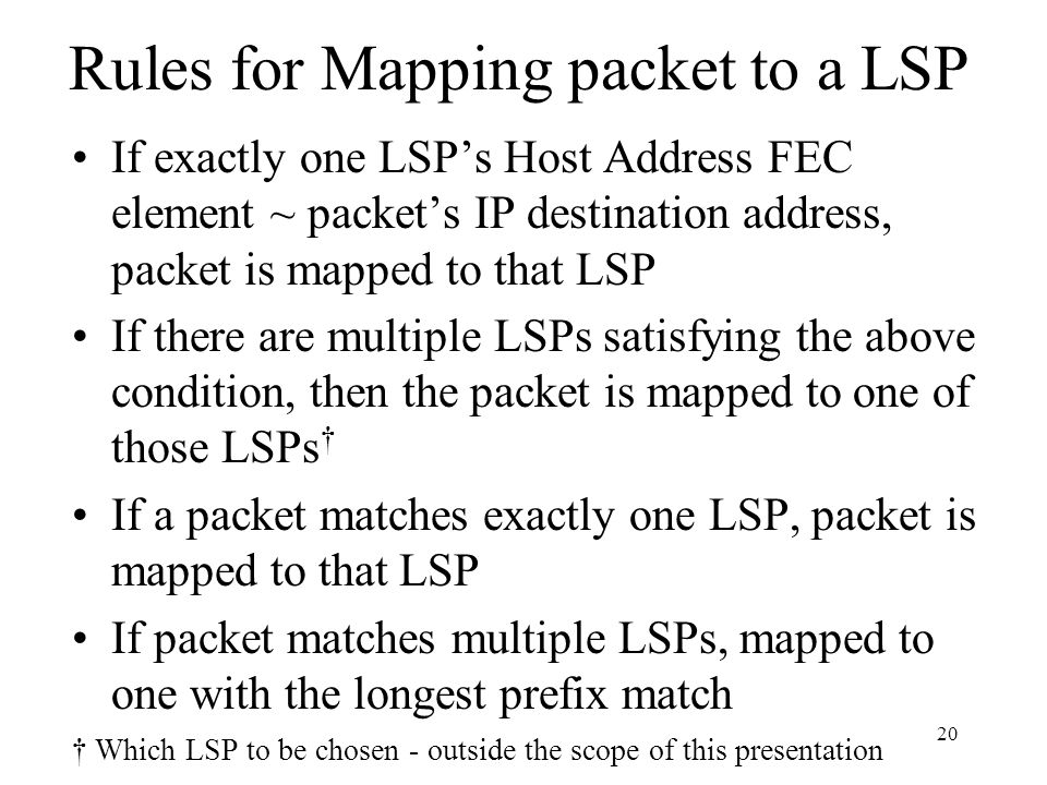 19 LSP - FEC Mapping FEC specified as a set of two elements (currently) 1. IP Address Prefix - any length from 0 - 32 2. Host Address - 32 bit IP addr