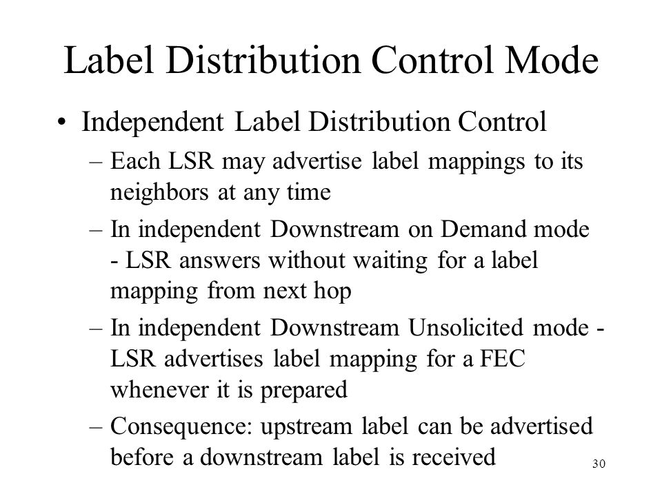 29 Label Distribution and Management Two label distribution techniques –Downstream on demand label distribution: An LSR can distribute a FEC label bin