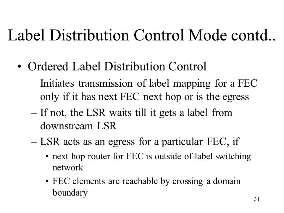 30 Label Distribution Control Mode Independent Label Distribution Control –Each LSR may advertise label mappings to its neighbors at any time –In inde