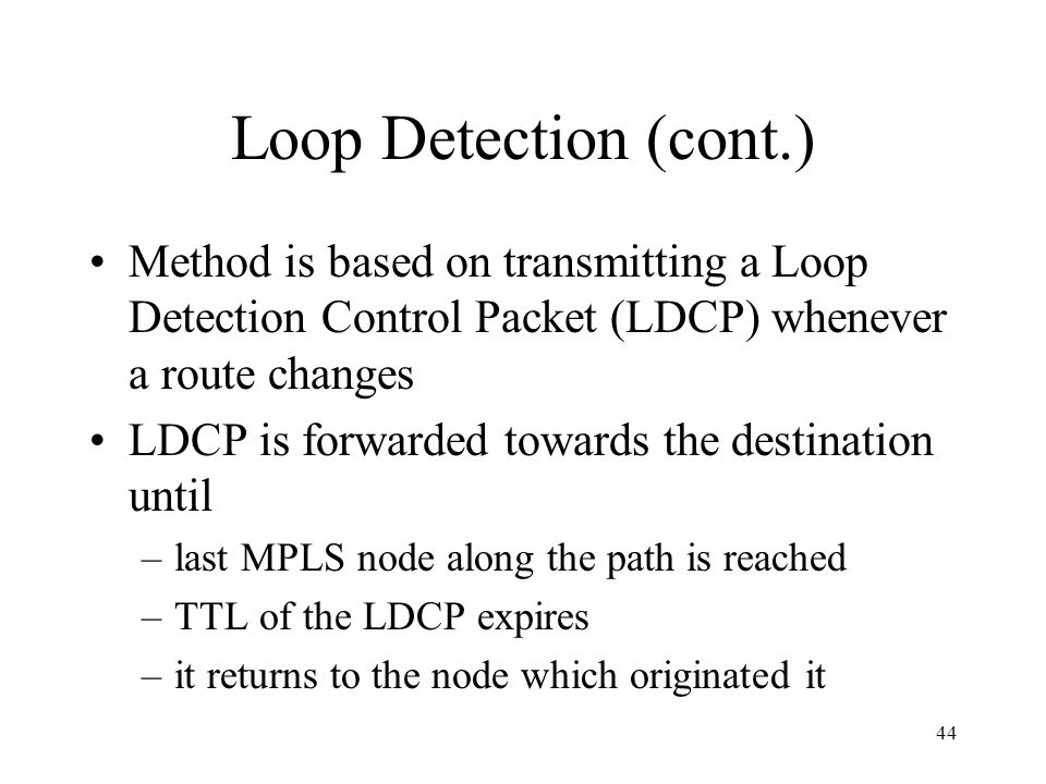 43 Loop Detection Loops may be setup but they are subsequently detected The detected loop is then broken by dropping label relationship Broken loops n