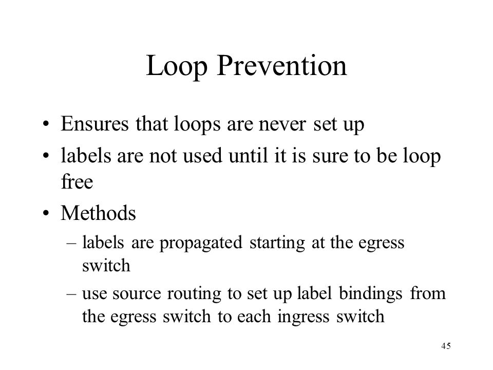44 Loop Detection (cont.) Method is based on transmitting a Loop Detection Control Packet (LDCP) whenever a route changes LDCP is forwarded towards th