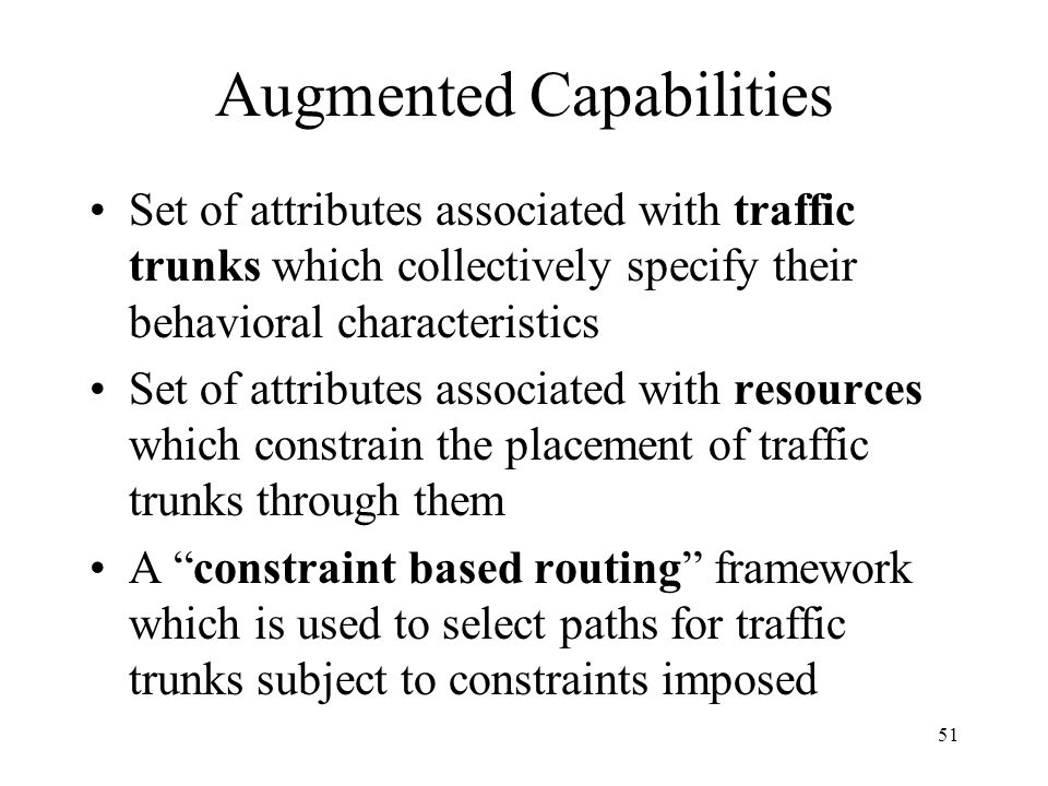 50 MPLS and Traffic Engineering Main components used –Traffic Trunk - aggregation of traffic flows of the same class which are placed inside a Label S