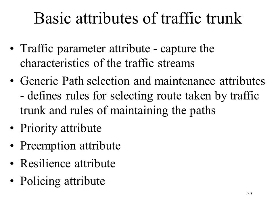 52 Basic operation on traffic trunks Establish - create an instance of a traffic trunk Activate - cause to start passing traffic Deactivate - stop pas