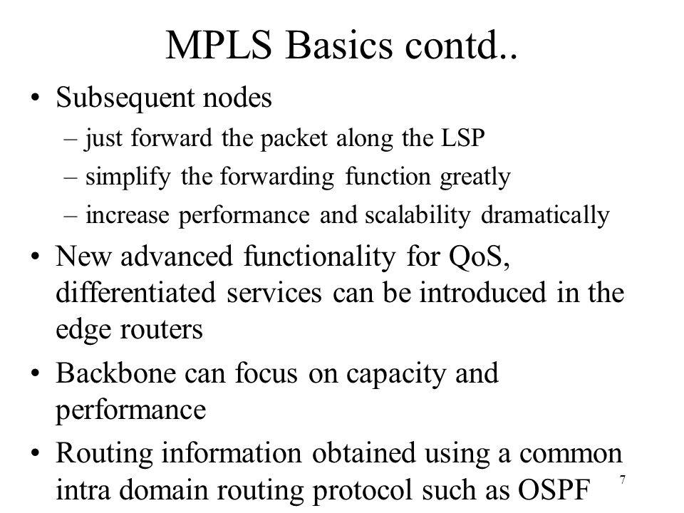 57 Constraint Based Routing (cont.) Traffic Characteristics –Described in the Traffic Parameter TLV in terms of peak rate, committed rate and service granularity Preemption –Setup and Holding priorities are used to rank new and existing paths respectively to determine if new paths can preempt existing paths –Allocation of these priorities is a network policy