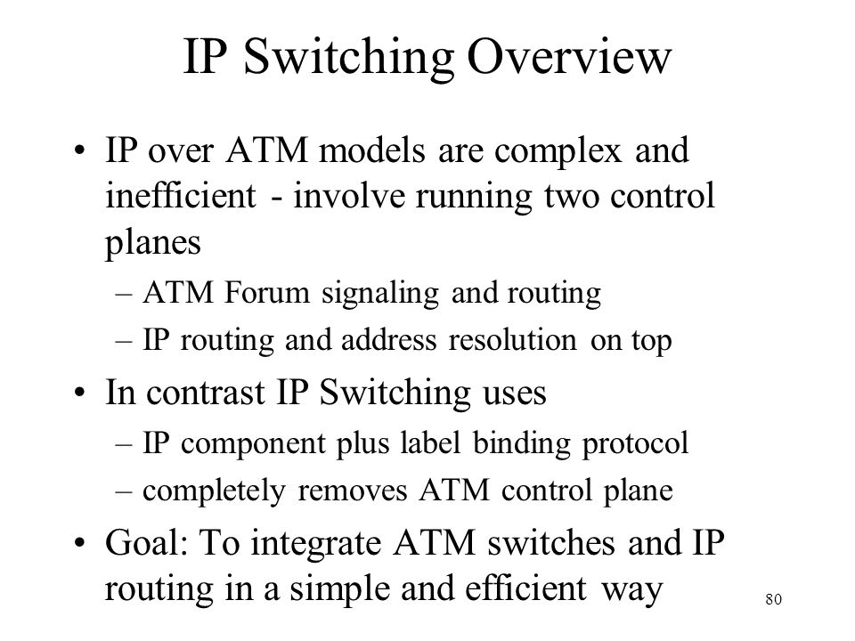 79 IP Switching Introduced by Ipsilon Already been tested in the field Significant Innovation: Defined a switch management protocol (GSMP) along with