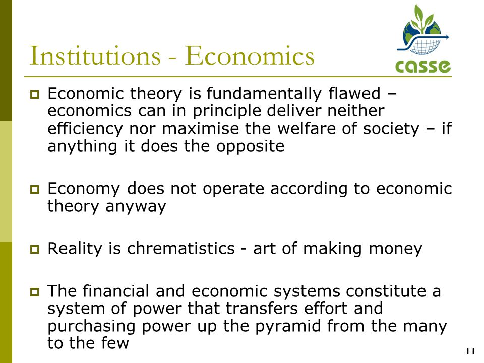 11 Institutions - Economics  Economic theory is fundamentally flawed – economics can in principle deliver neither efficiency nor maximise the welfare of society – if anything it does the opposite  Economy does not operate according to economic theory anyway  Reality is chrematistics - art of making money  The financial and economic systems constitute a system of power that transfers effort and purchasing power up the pyramid from the many to the few