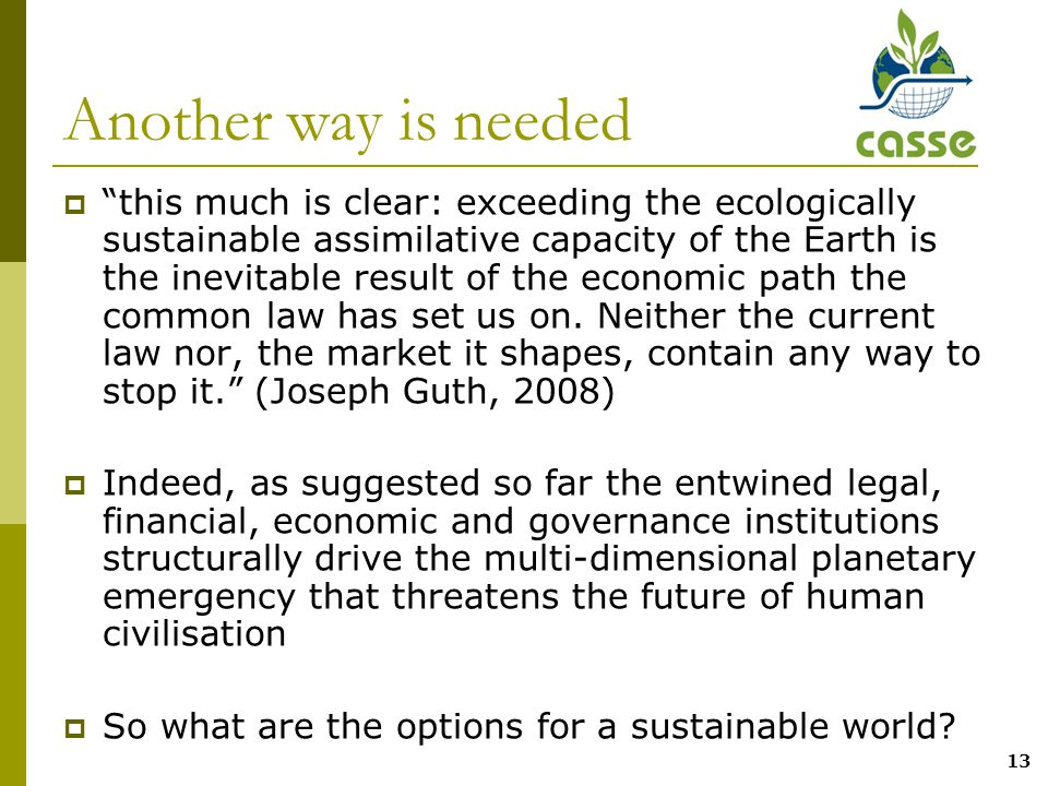 13 Another way is needed  this much is clear: exceeding the ecologically sustainable assimilative capacity of the Earth is the inevitable result of the economic path the common law has set us on.