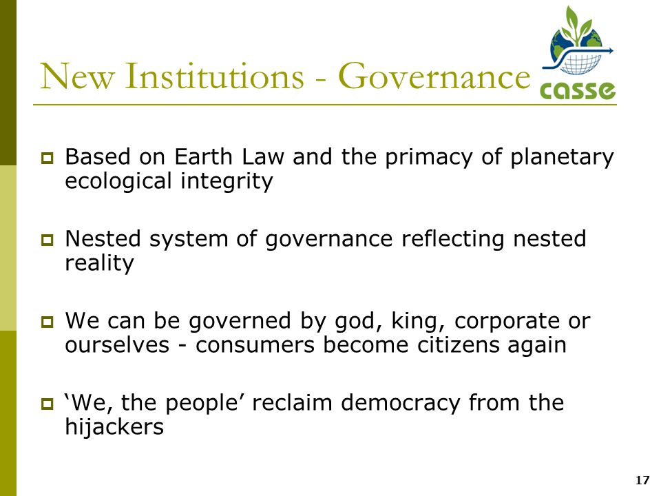 17 New Institutions - Governance  Based on Earth Law and the primacy of planetary ecological integrity  Nested system of governance reflecting nested reality  We can be governed by god, king, corporate or ourselves - consumers become citizens again  'We, the people' reclaim democracy from the hijackers