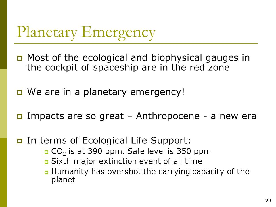 23 Planetary Emergency  Most of the ecological and biophysical gauges in the cockpit of spaceship are in the red zone  We are in a planetary emergency.