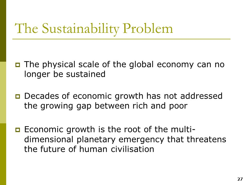 27 The Sustainability Problem  The physical scale of the global economy can no longer be sustained  Decades of economic growth has not addressed the growing gap between rich and poor  Economic growth is the root of the multi- dimensional planetary emergency that threatens the future of human civilisation