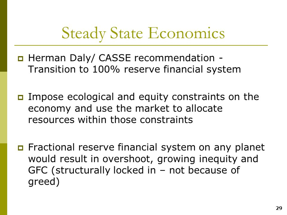 29 Steady State Economics  Herman Daly/ CASSE recommendation - Transition to 100% reserve financial system  Impose ecological and equity constraints on the economy and use the market to allocate resources within those constraints  Fractional reserve financial system on any planet would result in overshoot, growing inequity and GFC (structurally locked in – not because of greed)