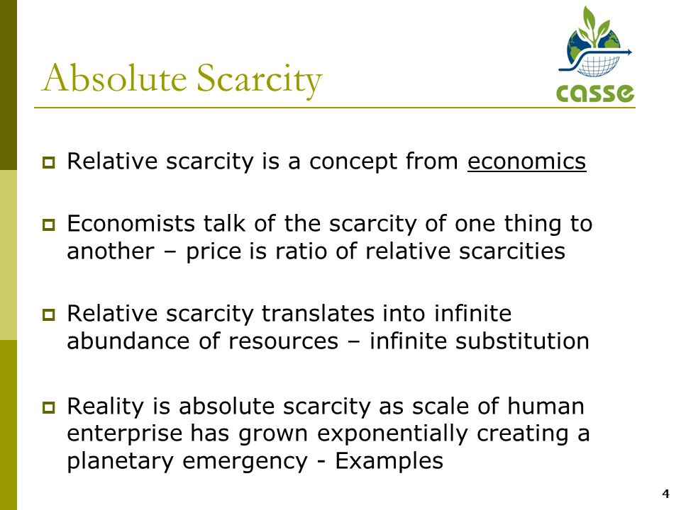 4 Absolute Scarcity  Relative scarcity is a concept from economics  Economists talk of the scarcity of one thing to another – price is ratio of relative scarcities  Relative scarcity translates into infinite abundance of resources – infinite substitution  Reality is absolute scarcity as scale of human enterprise has grown exponentially creating a planetary emergency - Examples