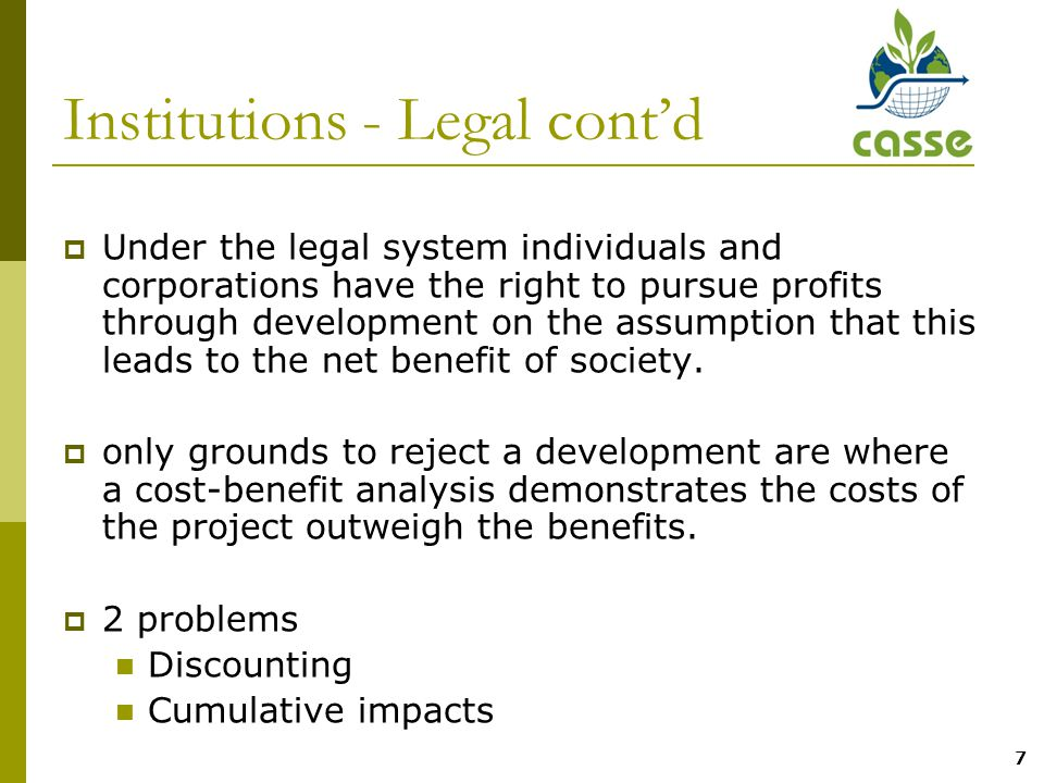 7 Institutions - Legal cont'd  Under the legal system individuals and corporations have the right to pursue profits through development on the assumption that this leads to the net benefit of society.