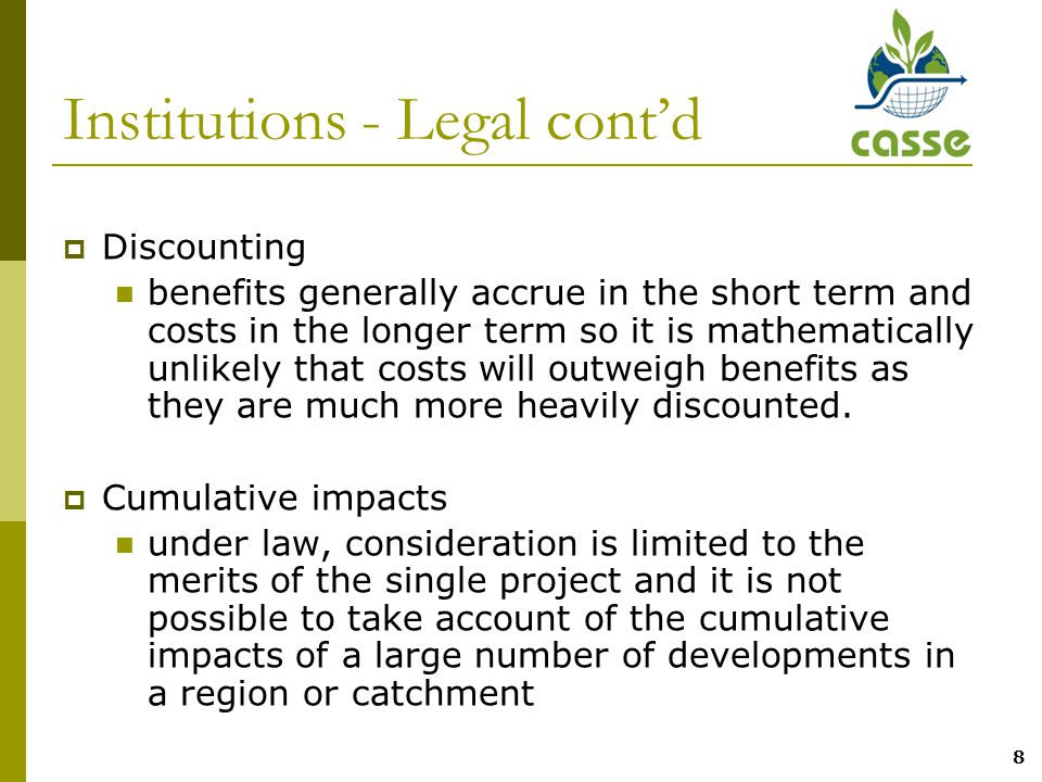 8 Institutions - Legal cont'd  Discounting benefits generally accrue in the short term and costs in the longer term so it is mathematically unlikely that costs will outweigh benefits as they are much more heavily discounted.