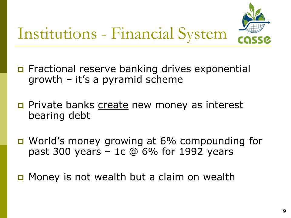 9 Institutions - Financial System  Fractional reserve banking drives exponential growth – it's a pyramid scheme  Private banks create new money as interest bearing debt  World's money growing at 6% compounding for past 300 years – 1c @ 6% for 1992 years  Money is not wealth but a claim on wealth