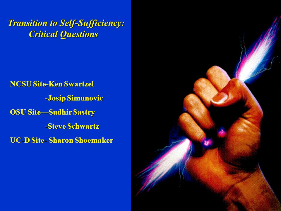 Transition to Self-Sufficiency: Critical Questions Critical Questions NCSU Site-Ken Swartzel -Josip Simunovic -Josip Simunovic OSU Site—Sudhir Sastry -Steve Schwartz -Steve Schwartz UC-D Site- Sharon Shoemaker