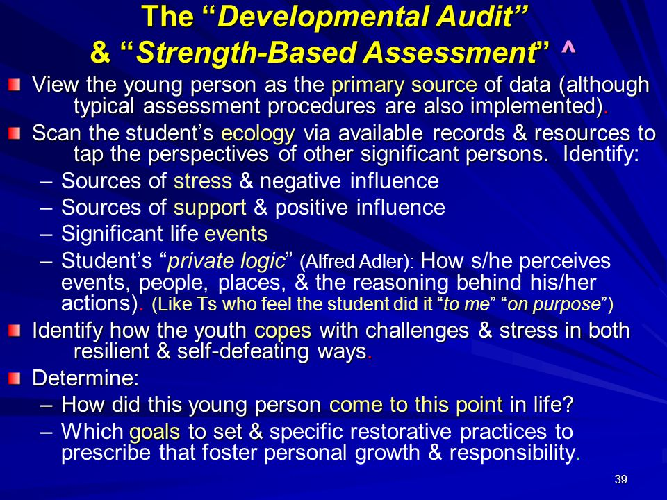 39 The Developmental Audit & Strength-Based Assessment ^ View the young person as the primary source of data (although typical assessment procedures are also implemented).
