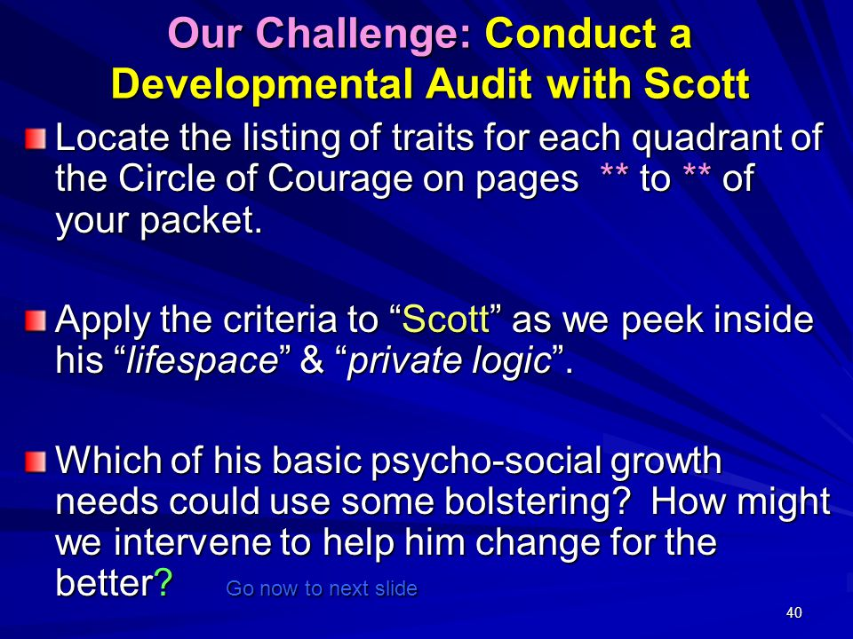 40 Our Challenge: Conduct a Developmental Audit with Scott Locate the listing of traits for each quadrant of the Circle of Courage on pages ** to ** of your packet.