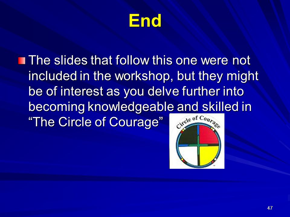 47 End The slides that follow this one were not included in the workshop, but they might be of interest as you delve further into becoming knowledgeable and skilled in The Circle of Courage