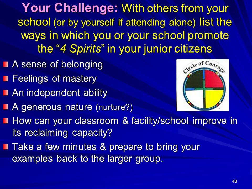48 Your Challenge: With others from your school (or by yourself if attending alone) list the ways in which you or your school promote the 4 Spirits in your junior citizens A sense of belonging Feelings of mastery An independent ability A generous nature (nurture ) How can your classroom & facility/school improve in its reclaiming capacity.