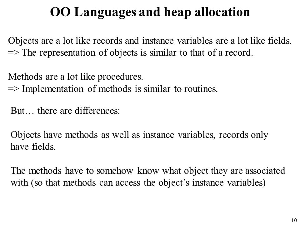 10 OO Languages and heap allocation Objects are a lot like records and instance variables are a lot like fields.