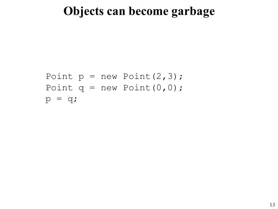 13 Objects can become garbage Point p = new Point(2,3); Point q = new Point(0,0); p = q;