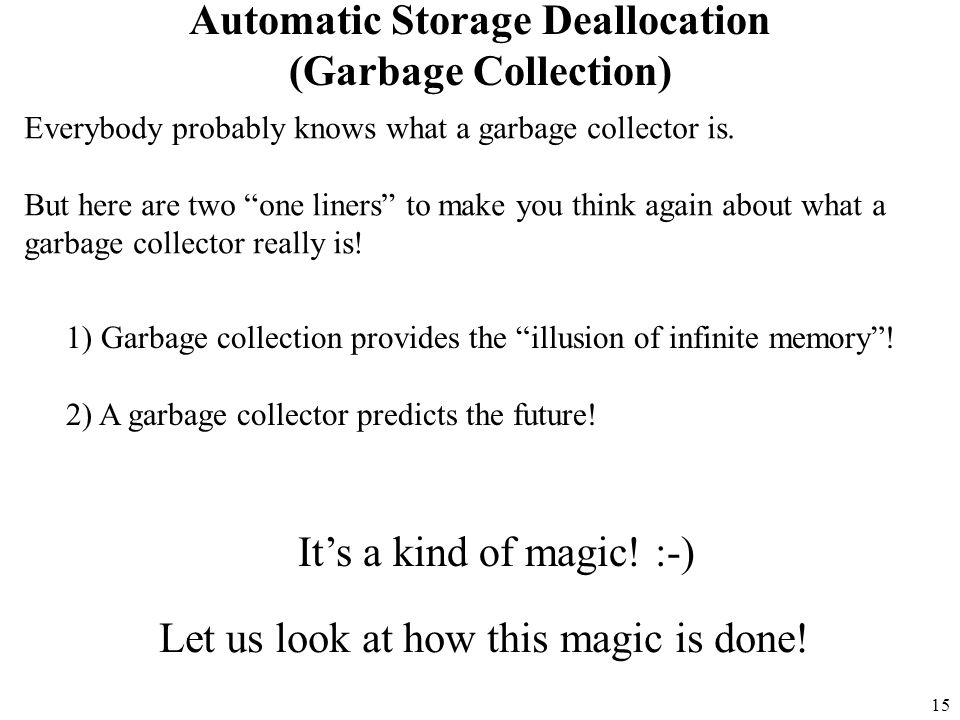 15 Automatic Storage Deallocation (Garbage Collection) Everybody probably knows what a garbage collector is.