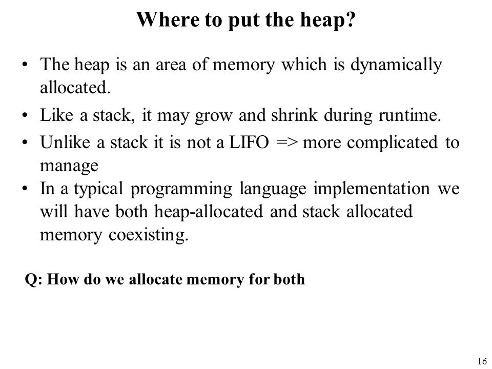16 Where to put the heap. The heap is an area of memory which is dynamically allocated.