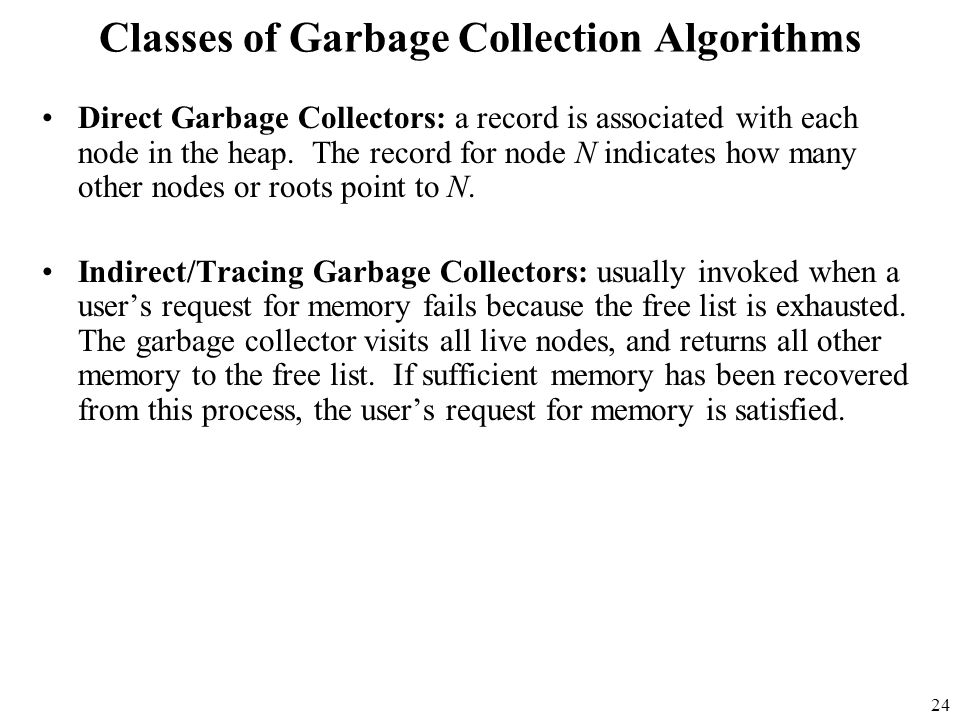 24 Classes of Garbage Collection Algorithms Direct Garbage Collectors: a record is associated with each node in the heap.