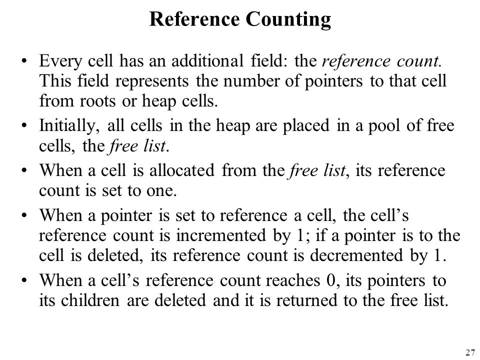27 Reference Counting Every cell has an additional field: the reference count.