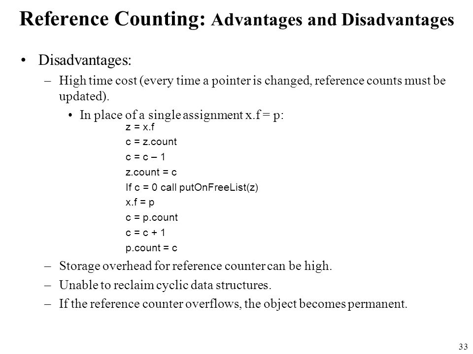 33 Reference Counting: Advantages and Disadvantages Disadvantages: –High time cost (every time a pointer is changed, reference counts must be updated).
