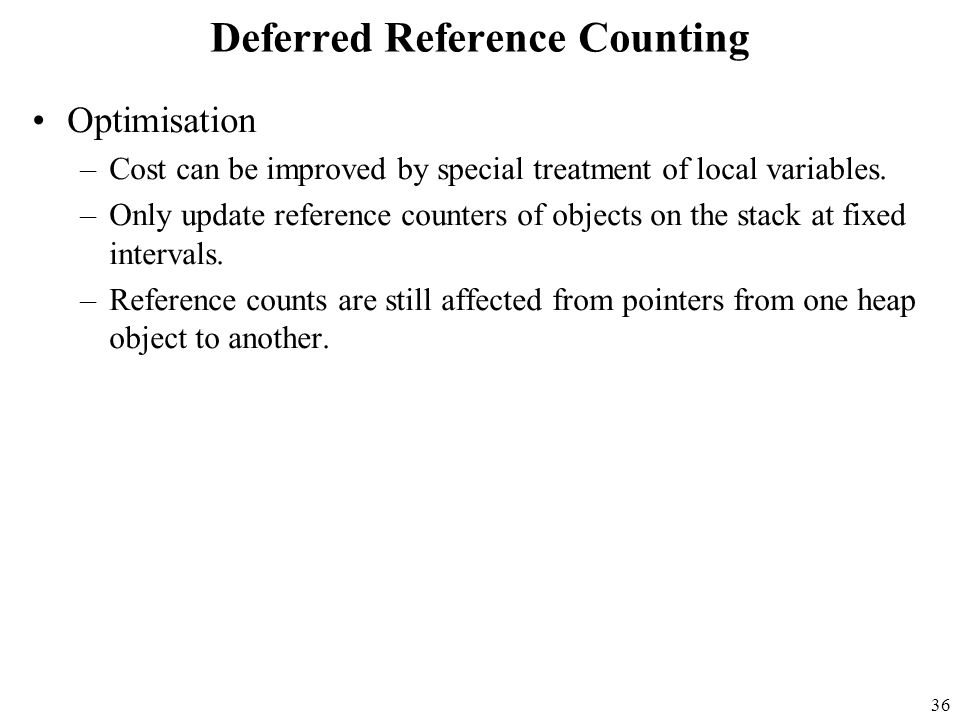 36 Deferred Reference Counting Optimisation –Cost can be improved by special treatment of local variables.