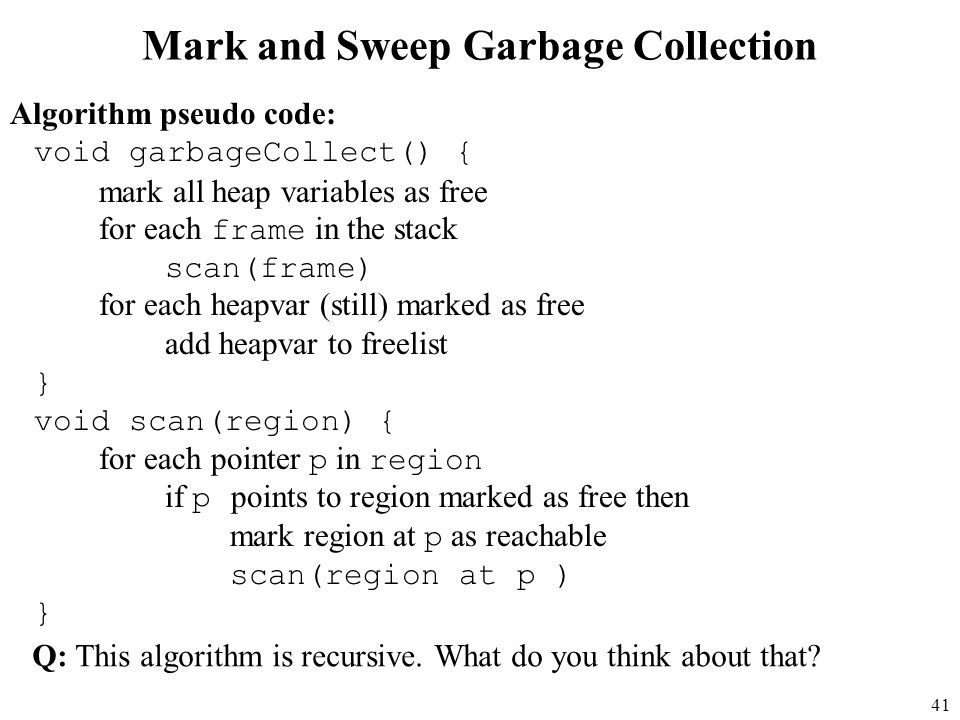 41 Mark and Sweep Garbage Collection Algorithm pseudo code: void garbageCollect() { mark all heap variables as free for each frame in the stack scan(frame) for each heapvar (still) marked as free add heapvar to freelist } void scan(region) { for each pointer p in region if p points to region marked as free then mark region at p as reachable scan(region at p ) } Q: This algorithm is recursive.