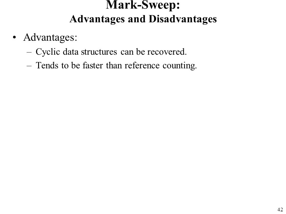 42 Mark-Sweep: Advantages and Disadvantages Advantages: –Cyclic data structures can be recovered.