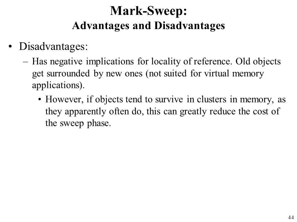 44 Mark-Sweep: Advantages and Disadvantages Disadvantages: –Has negative implications for locality of reference.