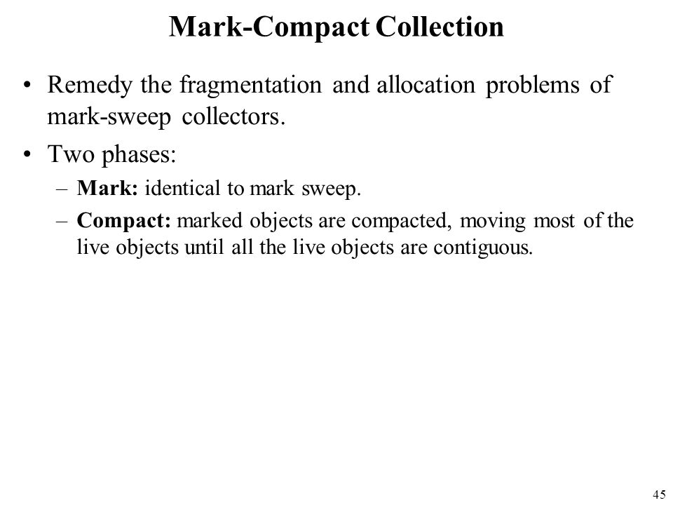 45 Mark-Compact Collection Remedy the fragmentation and allocation problems of mark-sweep collectors.