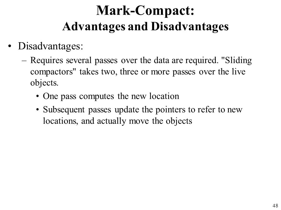 48 Mark-Compact: Advantages and Disadvantages Disadvantages: –Requires several passes over the data are required.